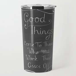 Good Things Come To Those Who Work Their Asses Off Travel Mug