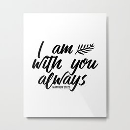 Bible verse Matthew 28:20 I am with you always black & white Metal Print