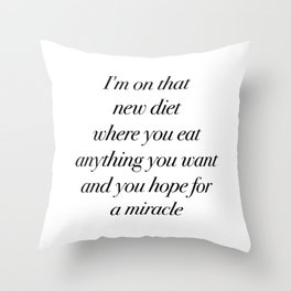 I'm on that new diet where you eat anything you want and you hope for a miracle Throw Pillow