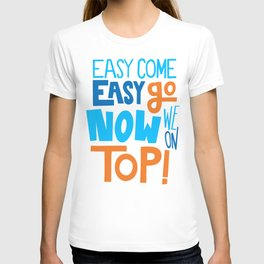 Easy come easy go now we on top. T-shirt