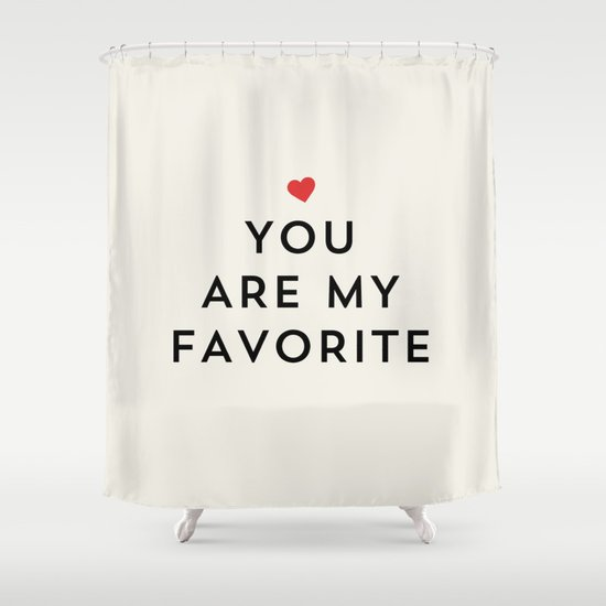 YOU ARE MY FAVORITE Shower Curtain