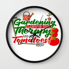Gardening is Cheaper than Therapy and you get Tomatoes tshirt Wall Clock