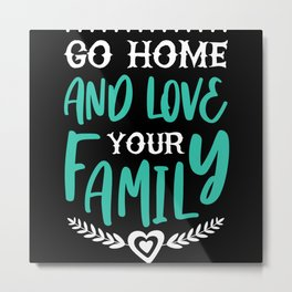 Go Home and love your Family Metal Print