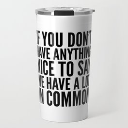 If You Don't Have Anything Nice To Say We Have A Lot In Common Travel Mug