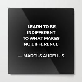 Learn to be indifferent to what makes no difference - Stoic Quotes - Marcus Aurelius Meditatios Metal Print