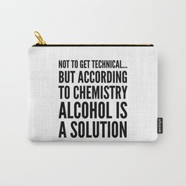 NOT TO GET TECHNICAL BUT ACCORDING TO CHEMISTRY ALCOHOL IS A SOLUTION Carry-All Pouch