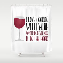 I Love Cooking With Wine Sometimes I Even Add It To The Food Shower Curtain