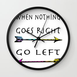 When nothing goes right go left!  Inspirational quote,  motivational art Wall Clock