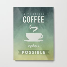 With Enough Coffee anything is possible Metal Print