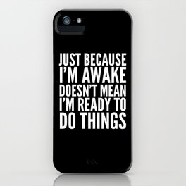 Just Because I'm Awake Doesn't Mean I'm Ready To Do Things (Black & White) iPhone Case
