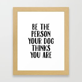 Be The Person Your Dog Thinks You Are Framed Art Print