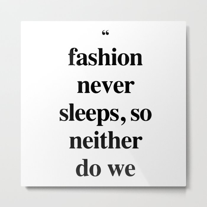 Fashion never sleeps, so neither do we Metal Print