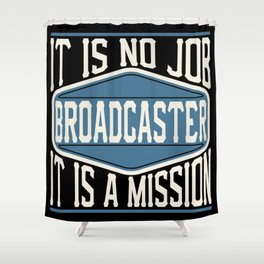 Broadcaster  - It Is No Job, It Is A Mission Shower Curtain