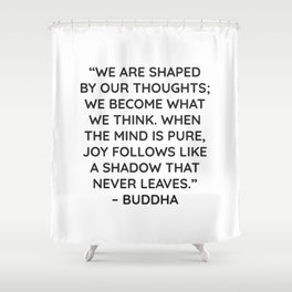 """""""WE ARE SHAPED BY OUR THOUGHTS; WE BECOME WHAT WE THINK. WHEN THE MIND IS PURE, JOY FOLLOWS LIKE A S Shower Curtain"""