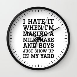 I HATE IT WHEN I'M MAKING A MILKSHAKE AND BOYS JUST SHOW UP IN MY YARD Wall Clock