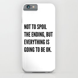 NOT TO SPOIL THE ENDING, BUT EVERYTHING IS GOING TO BE OK iPhone Case