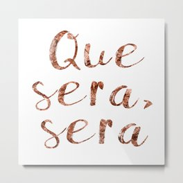 Rose gold Que Sera, Sera Metal Print