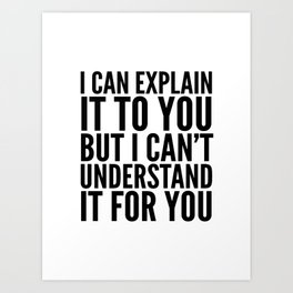 I Can Explain it to You, But I Can't Understand it for You Art Print