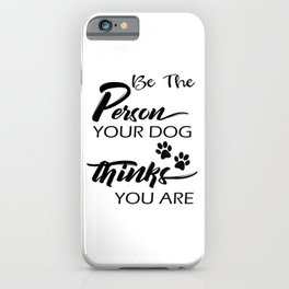 Be The Person Your Dog Thinks You Are iPhone Case