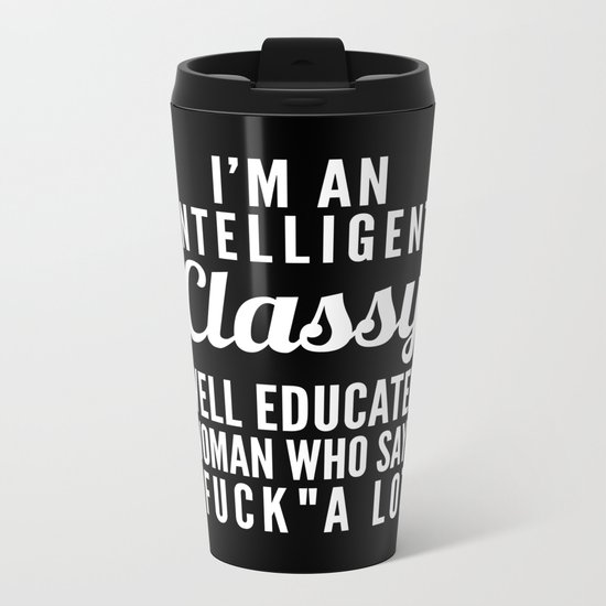 I'M AN INTELLIGENT, CLASSY, WELL EDUCATED WOMAN WHO SAYS FUCK A LOT (Black & White) Metal Travel Mug