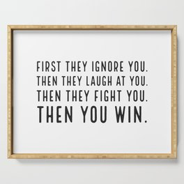First they ignore you. Then they laugh at you. Then they fight you. Then you win Serving Tray