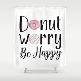 DONUT WORRY, BE HAPPY! Shower Curtain