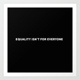 EQUALITY ISN'T FOR EVERYONE Art Print