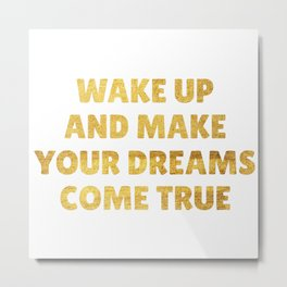Wake Up and Make Your Dreams Come True in Gold Metal Print