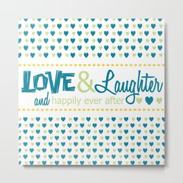 Love Laughter and Happily Ever after Metal Print