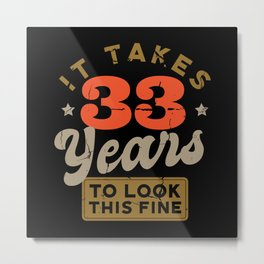 It takes 33 Years to look this fine Metal Print