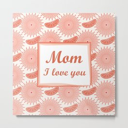 Mother's day. Mom! I love you! beautiful flowers. Metal Print