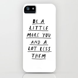 Be a Little More You and a Lot Less Them black and white typography quote design poster iPhone Case