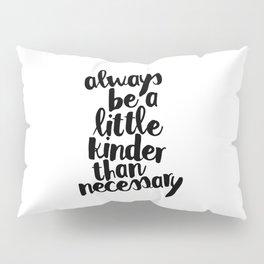 Always Be a Little Kinder Than Necessary Pillow Sham