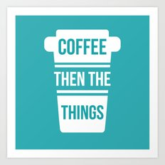 Coffee Then the Things Art Print