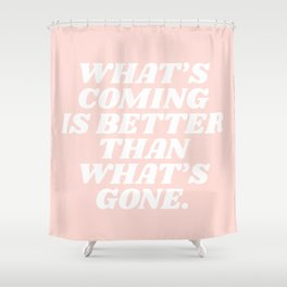 what's coming is better than what is gone Shower Curtain