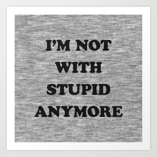 I'm Not With Stupid Anymore Art Print