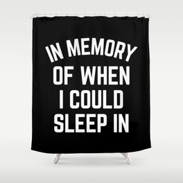 In Memory Of When I Could Sleep In Shower Curtain
