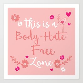 This is a Body-Hate Free Zone Art Print