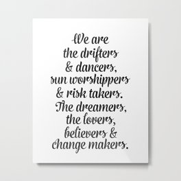 We are the drifters and dancers, sun worshippers and risk takers. The dreamers, the lovers and chang Metal Print