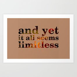 and yet it all seems limitless Art Print