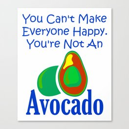 You Can't Make Everyone Happy You're Not An Avocado 4 Canvas Print