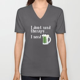 I don't need therapy, I need Green Beer! Happy St. Patrick's Day! Unisex V-Neck