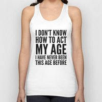 sayings Tank Tops featuring I DON'T KNOW HOW TO ACT MY AGE I HAVE NEVER BEEN THIS AGE BEFORE by CreativeAngel