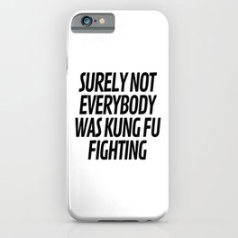 Surely Not Everybody Was Kung Fu Fighting iPhone Case