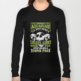aquarian I will stop being a sarcastic asshole when you stop being a stupid fuck offensive t-shirts Long Sleeve T-shirt