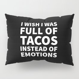 I Wish I Was Full of Tacos Instead of Emotions (Black & White) Pillow Sham