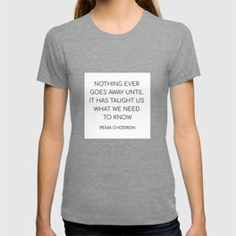 NOTHING EVER GOES AWAY UNTIL IT HAS TAUGHT US WHAT WE NEED TO KNOW T-shirt