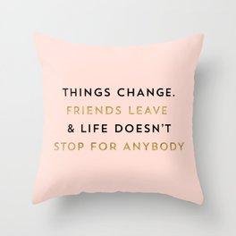 Things change. Friends leave & life doesn't stop for anybody Throw Pillow