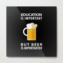 EDUCATION IS IMPORTANT BUT BEER IS IMPORTANTER - Pop Culture Metal Print