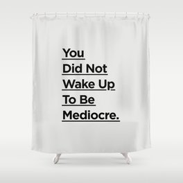 You Did Not Wake Up to Be Mediocre black and white minimalist typography home room wall decor Shower Curtain